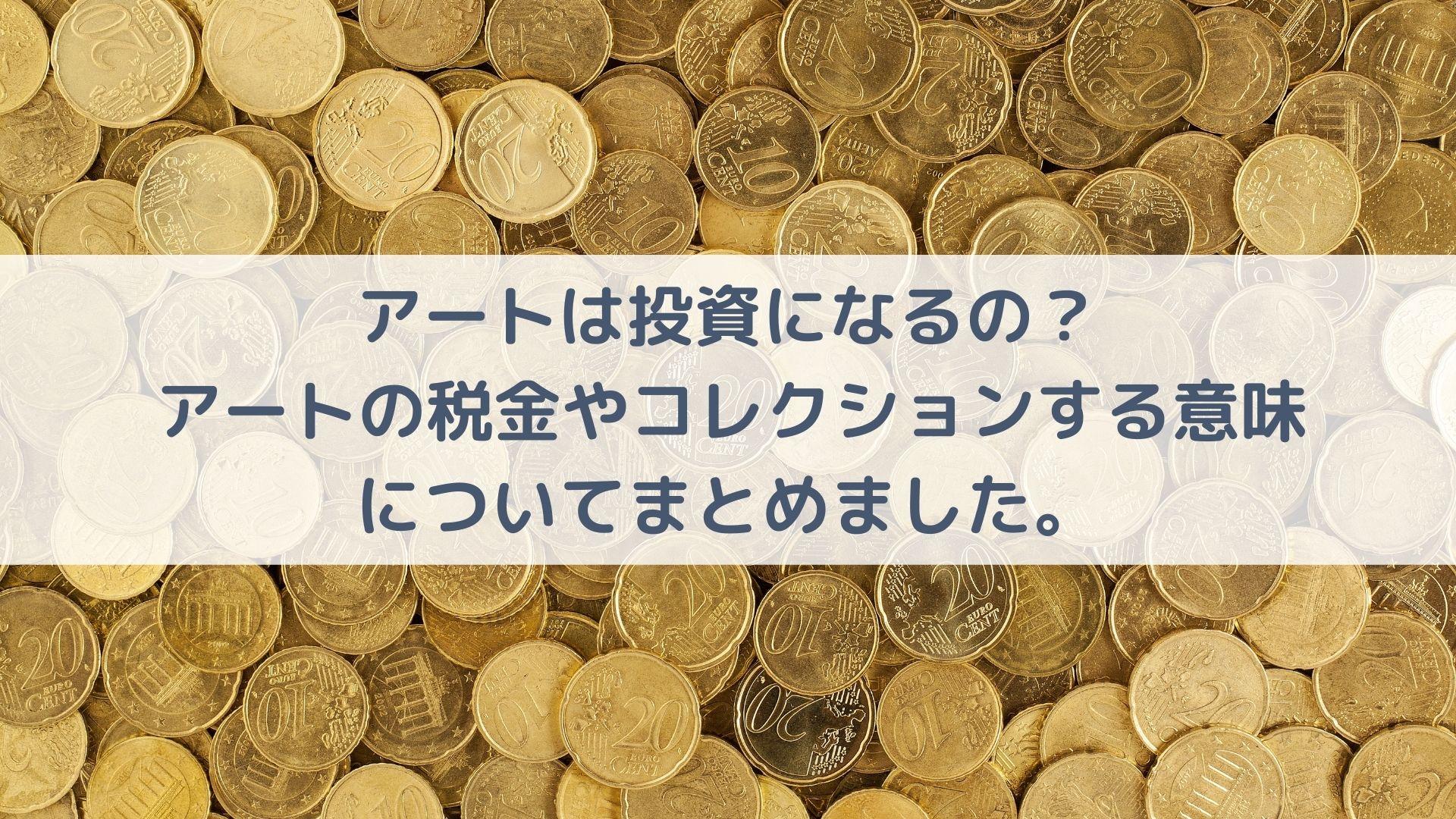 アートは投資になるの?日本のアートにまつわる税金やコレクションする意味についてまとめました。